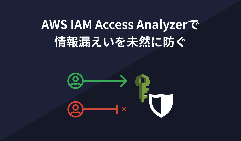 AWS IAM Access Analyzerで情報漏えいを未然に防ぐ