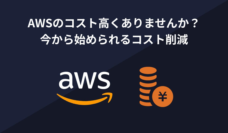 AWSのコスト高くありませんか?今から始められるコスト削減