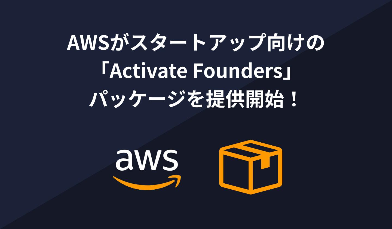 AWSがスタートアップ向けの 「Activate Founders」 パッケージを提供開始!