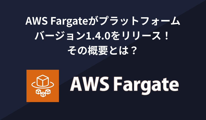 AWS Fargateがプラットフォームバージョン1.4.0をリリースしました!その概要とは?