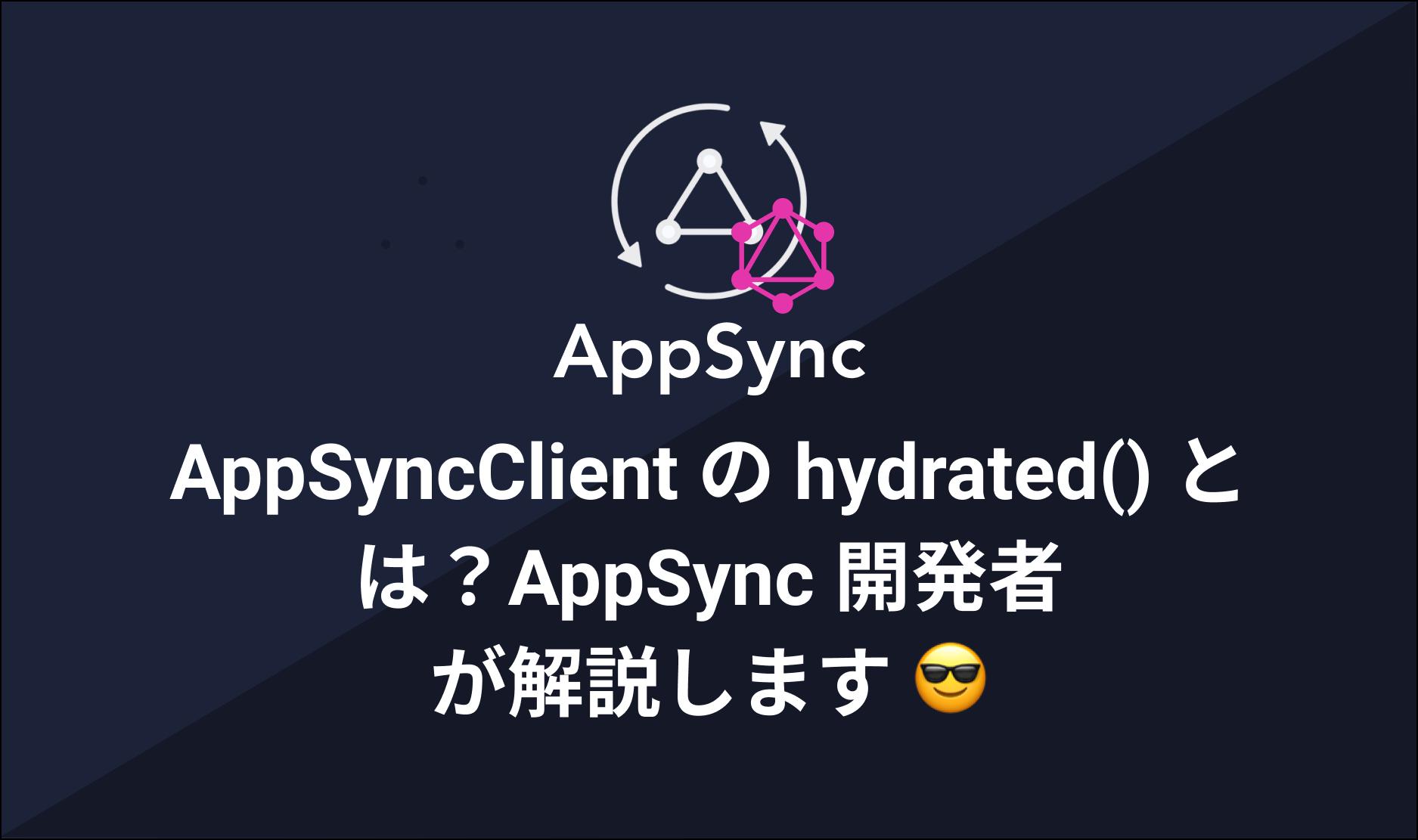 AppSyncClient の hydrated() とは?AppSync 開発者 が解説します😎