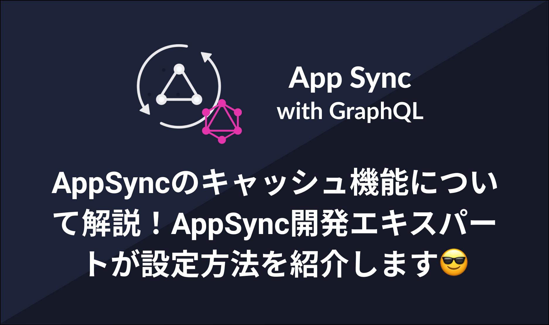 AppSyncのキャッシュ機能について解説!AppSync開発エキスパートが設定方法を紹介します😎