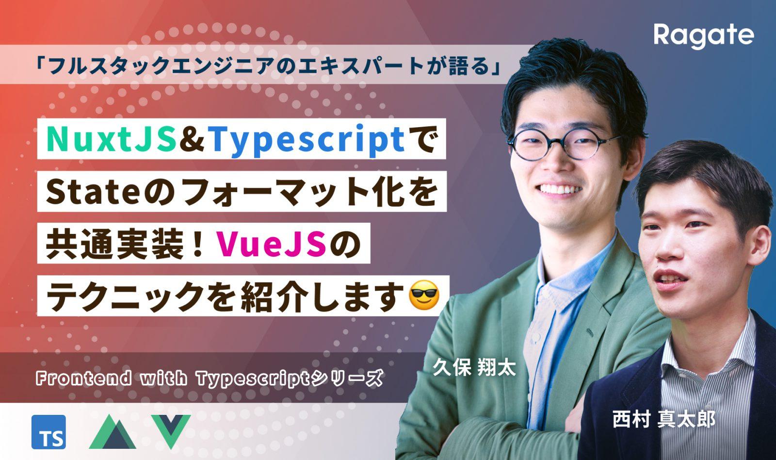 NuxtJSとTypescriptでStateのフォーマット化を共通実装!VueJSのテクニックを紹介します😎